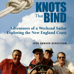 The Knots that Bind, Adventures of a Weekend Sailor Exploring the New England Coast by John Howard Bergstrom published by Custom Communications